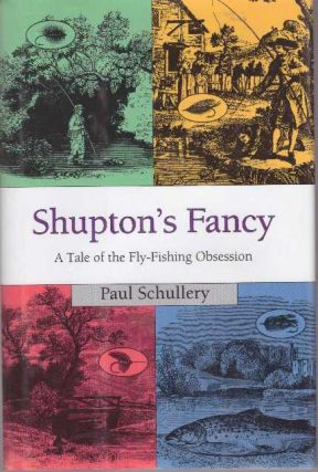 SHUPTON'S FANCY; A Tale of the Fly-Fishing Obsession. Paul Schullery