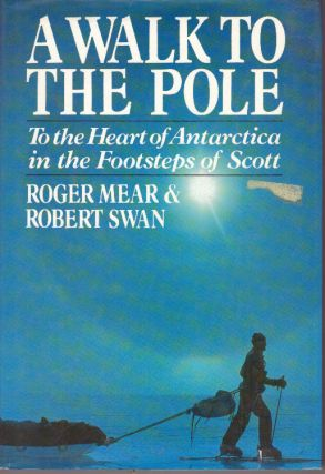 A WALK TO THE POLE; To the Heart of Antarctica in the Footsteps of Scott. Roger Mear, Robert Swan