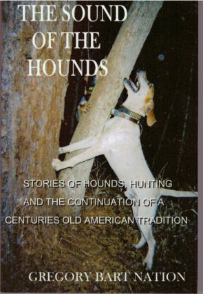 THE SOUND OF THE HOUNDS; Stories of Hounds, Hunting and the Continuation of a Ceturies Old American Tradition. Gregory Bart Nation.
