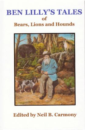 BEN LILLY'S TALES OF BEARS, LIONS AND HOUNDS. Ben V. Lilly, Neil B. Carmony