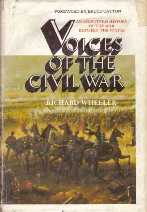 VOICES OF THE CIVIL WAR; An Eyewitness History of the War Between the States. Richard Wheeler