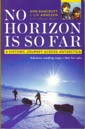 NO HORIZON IS SO FAR; A Historic Journey Across Antarctica. Ann Bancroft, Liv Arnesen, Cheryl Dahle