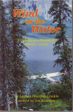 WIND ON THE WATER; The Story of a Pioneering Alaskan Couple. Lenora Huntley as told to Jim...