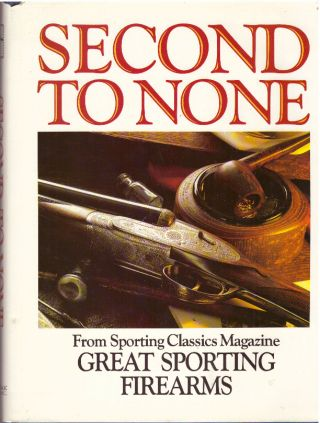 SECOND TO NONE; From Sporting Classics Magazine, Great Sporting Firearms. John Culler, Chuck...