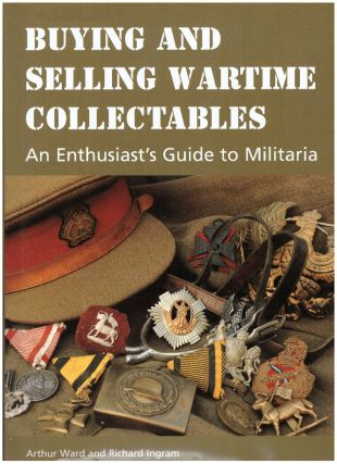 BUYING AND SELLING WARTIME COLLECTABLES; An Enthusiast's Guide to Militaria. Arthur Ward, Richard...