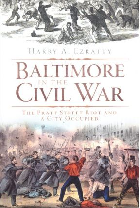 BALTIMORE IN THE CIVIL WAR; The Pratt Street Riot and a City Occupied. Harry A. Ezratty