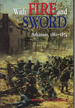 WITH FIRE AND SWORD; Arkansas, 1861-1874. Thomas A. DeBlack