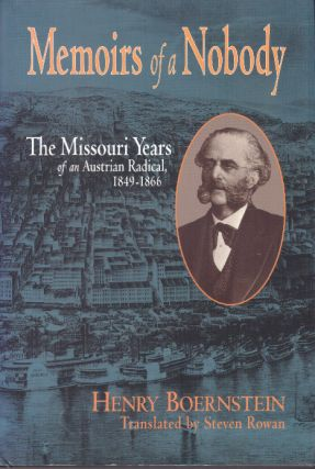 MEMOIRS OF A NOBODY; The Missouri Years of an Austrian Radical, 1849-1866. Henry Boernstein, , Steven Rowan.