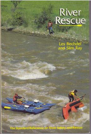 RIVER RESCUE; The Standard Reference on River Safety and Rescue. Les Bechdel, Slim Ray