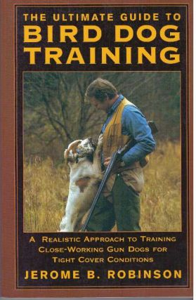 THE ULTIMATE GUIDE TO BIRD DOG TRAINING.; A Realistic Approach to Training Close-Working Gun Dogs...