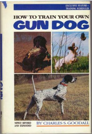 HOW TO TRAIN YOUR OWN GUN DOG. Charles S. Goodall