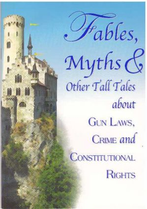 FABLES, MYTHS & OTHER TALL TALES ABOUT GUN LAWS, CRIME AND CONSTITUTIONAL RIGHTS