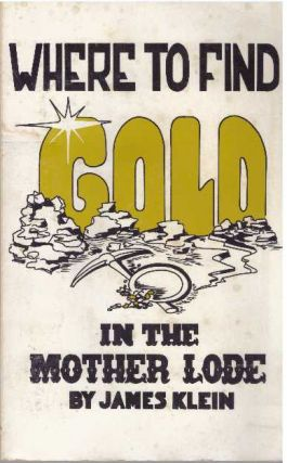 WHERE TO FIND GOLD IN THE MOTHER LODE. James Klein