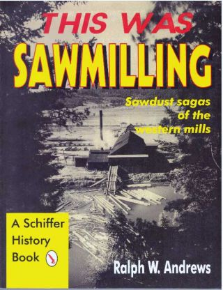 THIS WAS SAWMILLING; Sawdust sagas of the western mills. Ralph W. Andrews
