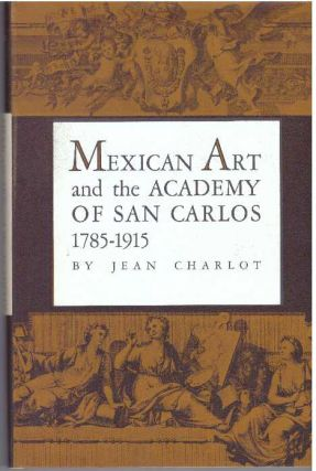MEXICAN ART AND THE ACADEMY OF SAN CARLOS 1785-1915. Jean Charlot