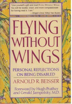FLYING WITHOUT WINGS; Personal Reflections on Being Disabled. Arnold R. Beisser