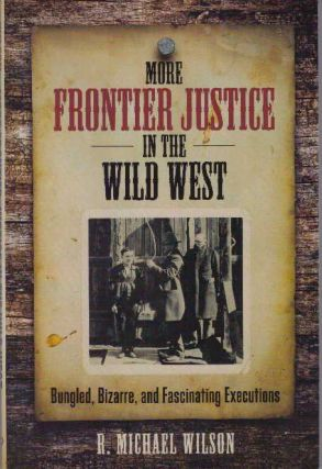 MORE FRONTIER JUSTICE IN THE WILD WEST; Bungles, Bizarre, and Fascinating Executions. R. Michael...