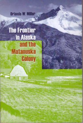 THE FRONTIER IN ALASKA AND THE MATANUSKA COLONY. Orlando W. Miller