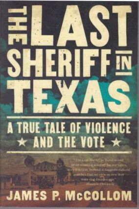 THE LAST SHERIFF IN TEXAS; A True Tale of Violence and the Vote. James P. McCollom