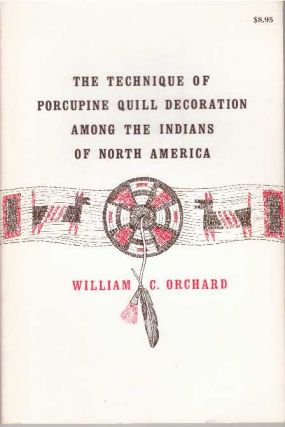THE TECHNIQUE OF PORCUPINE QUILL DECORATION AMONG THE INDIANS OF NORTH AMERICA. William C. Orchard