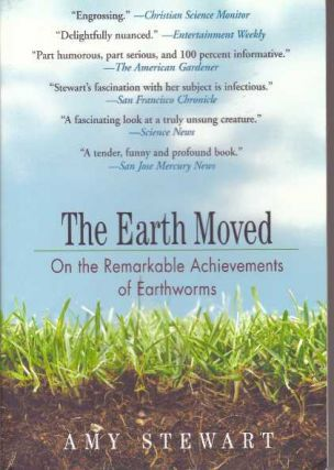 THE EARTH MOVED; On the Remarkable Achievements of Earthworms. Amy Stewart