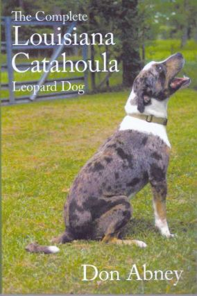 THE COMPLETE LOUISIANA CATAHOULA; Leopard Dog. Don Abney