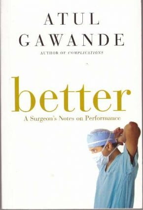 BETTER; A Surgeon's Notes on Performance. Atul Gawande