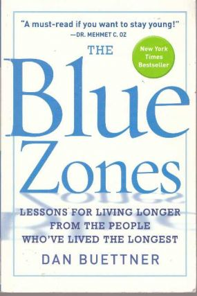 THE BLUE ZONES; Lessons for Living Longer from the People Who've Lived the Longest. Dan Buettner