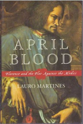 APRIL BLOOD; Florence and the Plot Against the Medici. Lauro Martines