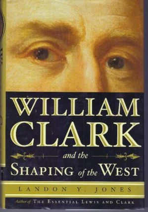 WILLIAM CLARK AND THE SHAPING OF THE WEST. Landon Y. Jones