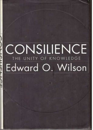 CONSILIENCE; The Unity of Knowledge. Edward O. Wilson