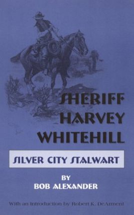 SHERIFF HARVEY WHITEHILL.; Silver City Stalwart. Bob Alexander