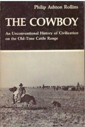 THE COWBOY; An Unconventional History of Civilization on the Old-Time Cattle Range. Philip Ashton...