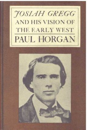 JOSIAH GREGG & HIS VISION OF THE EARLY WEST. Paul Horgan